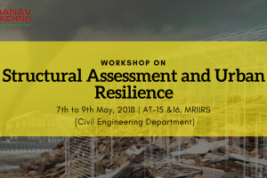 "Workshop on ""Structural Assessment and Urban Resilience"" on 7th to 9th May'18 by FET,MRIIRS"
